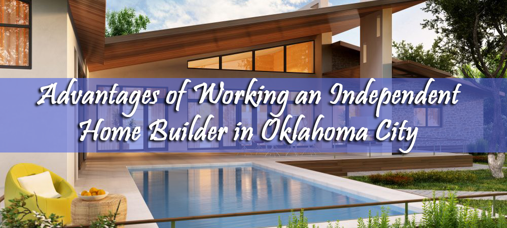 Advantages of Working an Independent Home Builder in Oklahoma
