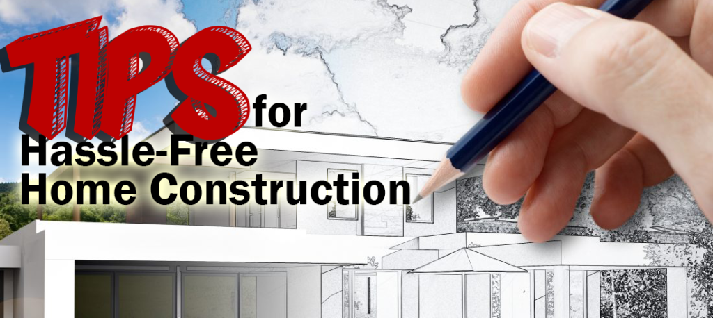 Tips for Hassle-Free Home Construction